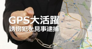 GPS追跡機能で誘拐犯逮捕!!
